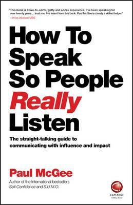 How to Speak So People Really Listen : The Straight-Talking Guide to Communicating with Influence and Impact